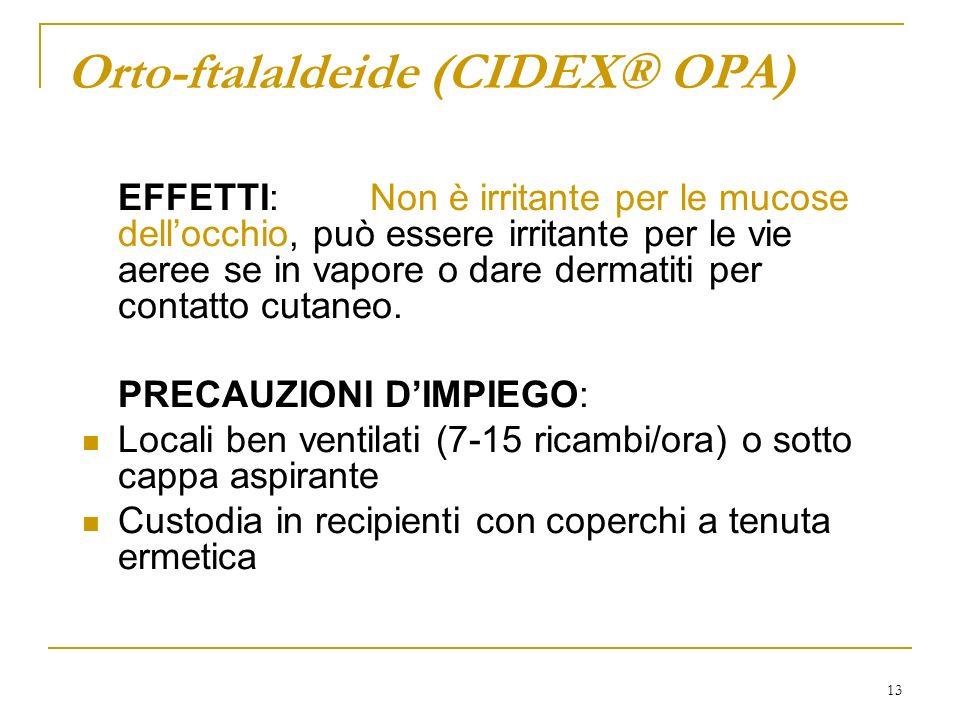 13 Orto-ftalaldeide (CIDEX® OPA) EFFETTI:Non è irritante per le mucose dellocchio, può essere irritante per le vie aeree se in vapore o dare dermatiti per contatto cutaneo.