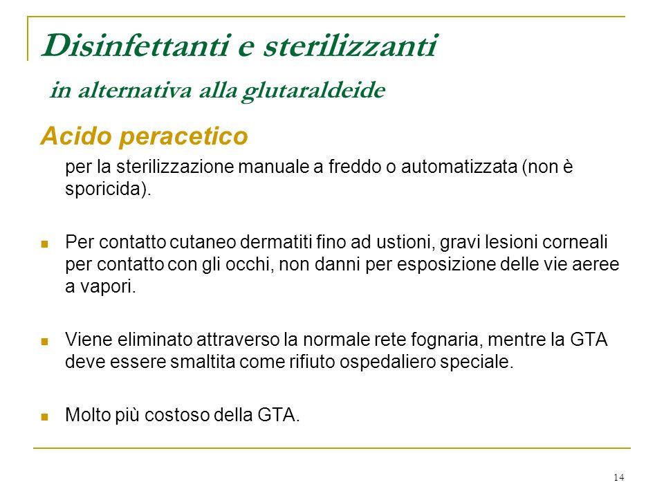 14 Disinfettanti e sterilizzanti in alternativa alla glutaraldeide Acido peracetico per la sterilizzazione manuale a freddo o automatizzata (non è sporicida).