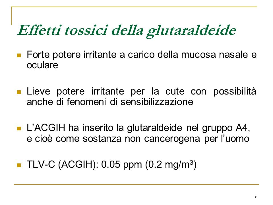 9 Effetti tossici della glutaraldeide Forte potere irritante a carico della mucosa nasale e oculare Lieve potere irritante per la cute con possibilità anche di fenomeni di sensibilizzazione LACGIH ha inserito la glutaraldeide nel gruppo A4, e cioè come sostanza non cancerogena per luomo TLV-C (ACGIH): 0.05 ppm (0.2 mg/m 3 )