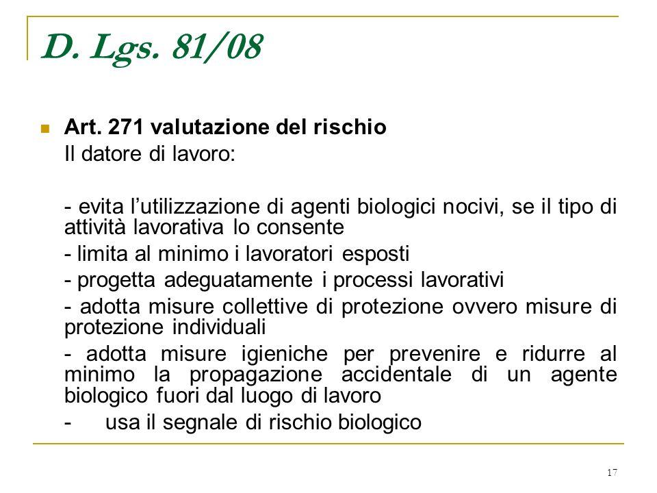 17 D. Lgs. 81/08 Art. 271 valutazione del rischio Il datore di lavoro: - evita lutilizzazione di agenti biologici nocivi, se il tipo di attività lavor