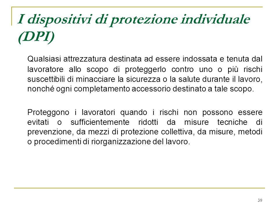 39 I dispositivi di protezione individuale (DPI) Qualsiasi attrezzatura destinata ad essere indossata e tenuta dal lavoratore allo scopo di proteggerl