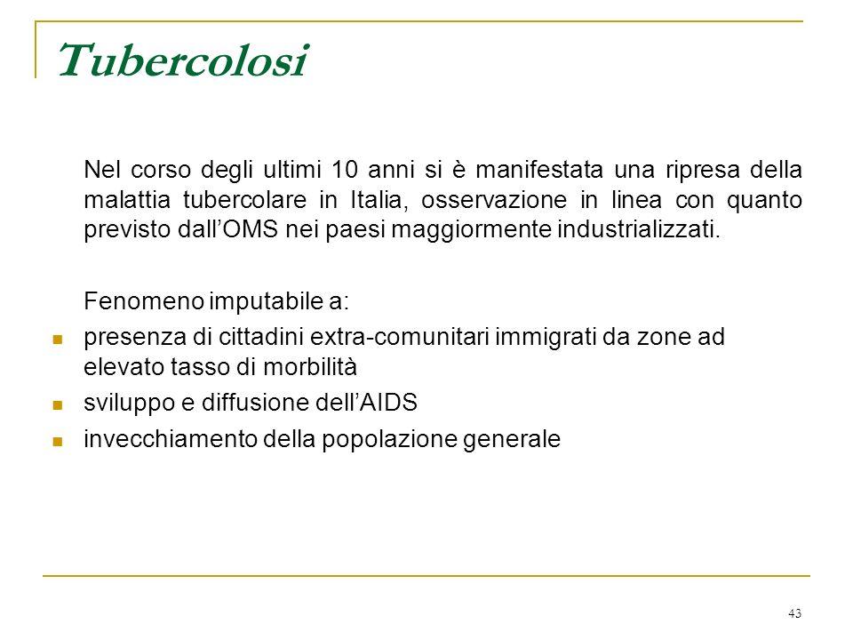 43 Tubercolosi Nel corso degli ultimi 10 anni si è manifestata una ripresa della malattia tubercolare in Italia, osservazione in linea con quanto prev