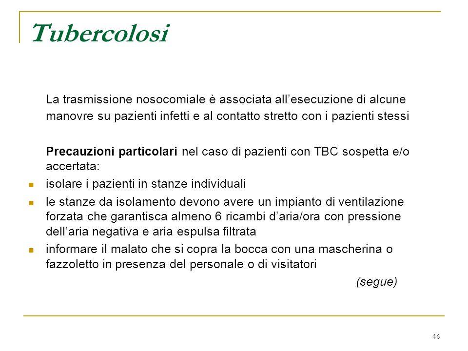 46 Tubercolosi La trasmissione nosocomiale è associata allesecuzione di alcune manovre su pazienti infetti e al contatto stretto con i pazienti stessi