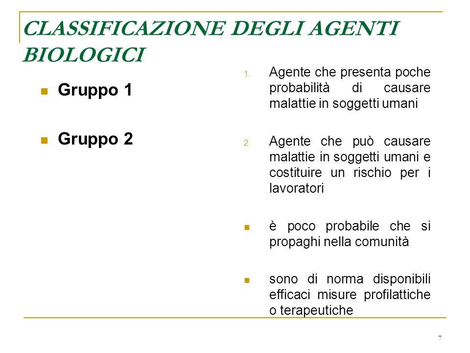7 CLASSIFICAZIONE DEGLI AGENTI BIOLOGICI Gruppo 1 Gruppo 2 1. Agente che presenta poche probabilità di causare malattie in soggetti umani 2. Agente ch