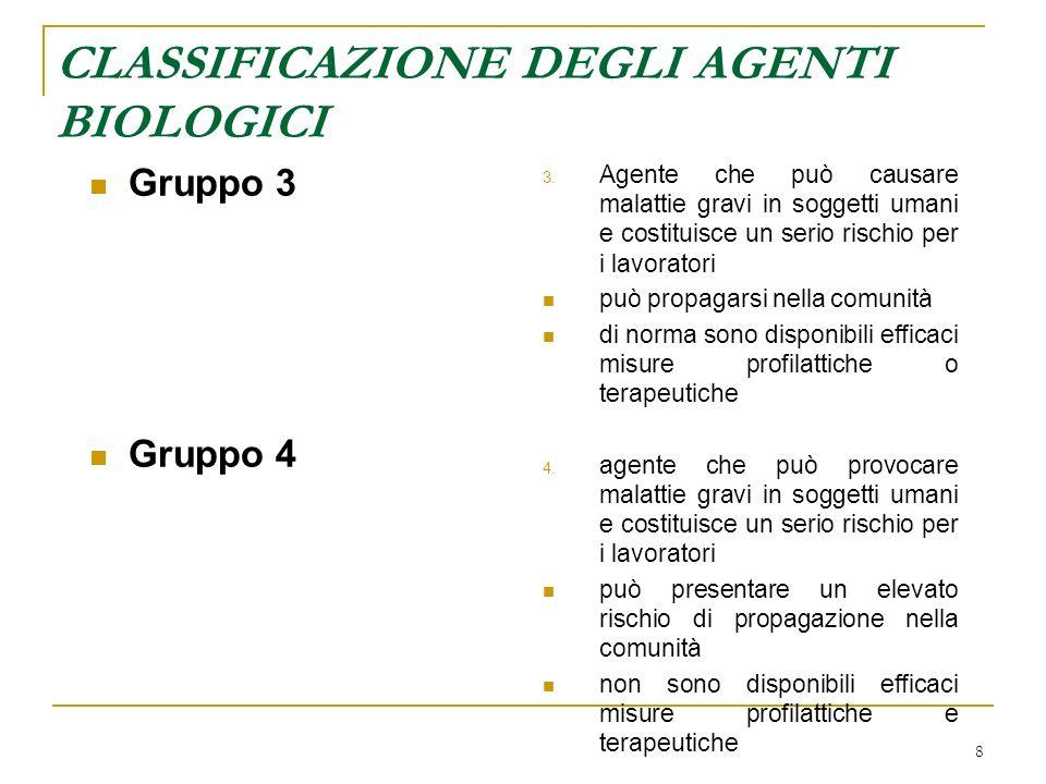 8 CLASSIFICAZIONE DEGLI AGENTI BIOLOGICI Gruppo 3 Gruppo 4 3. Agente che può causare malattie gravi in soggetti umani e costituisce un serio rischio p