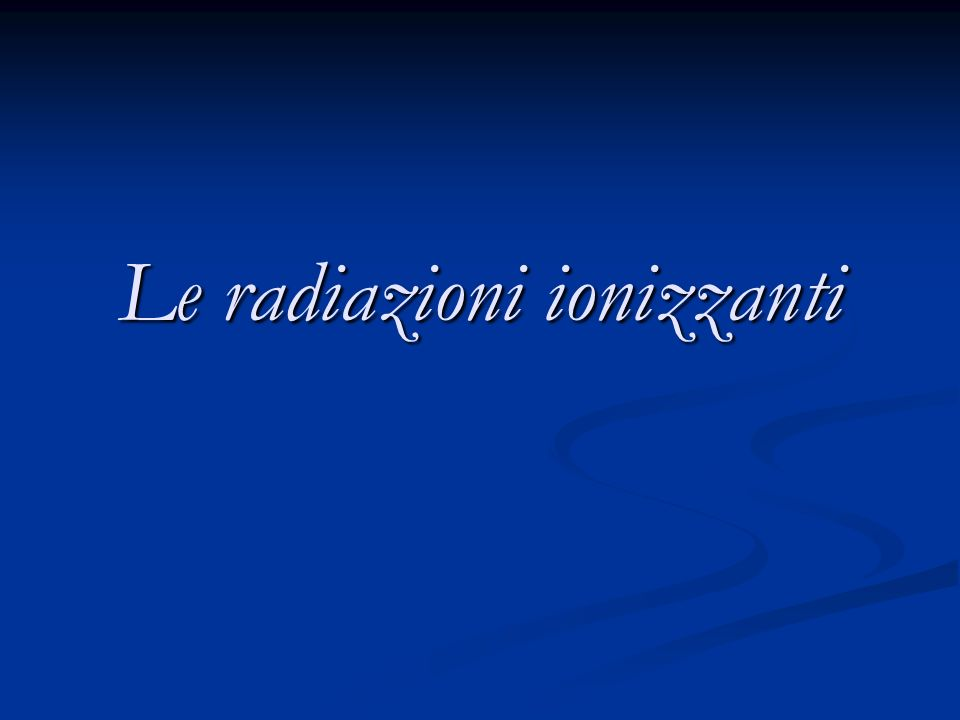 Le radiazioni ionizzanti