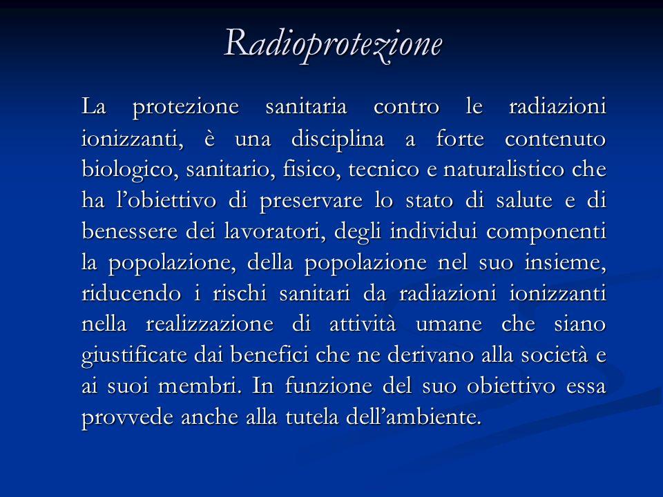 Radioprotezione La protezione sanitaria contro le radiazioni ionizzanti, è una disciplina a forte contenuto biologico, sanitario, fisico, tecnico e na
