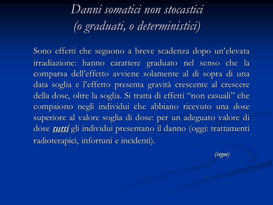 Danni somatici non stocastici (o graduati, o deterministici) Sono effetti che seguono a breve scadenza dopo unelevata irradiazione: hanno carattere gr