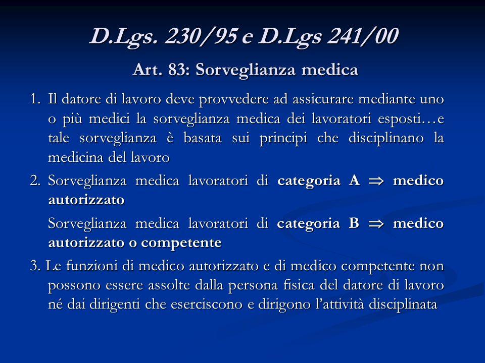 D.Lgs. 230/95 e D.Lgs 241/00 Art. 83: Sorveglianza medica 1.Il datore di lavoro deve provvedere ad assicurare mediante uno o più medici la sorveglianz
