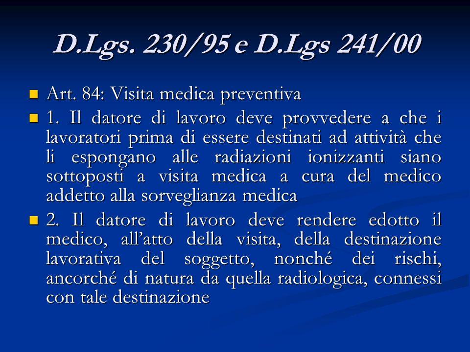 D.Lgs. 230/95 e D.Lgs 241/00 Art. 84: Visita medica preventiva Art. 84: Visita medica preventiva 1. Il datore di lavoro deve provvedere a che i lavora