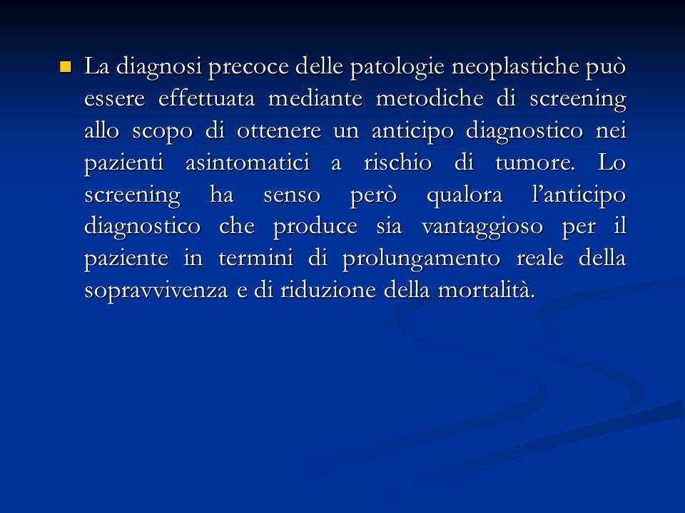 La diagnosi precoce delle patologie neoplastiche può essere effettuata mediante metodiche di screening allo scopo di ottenere un anticipo diagnostico