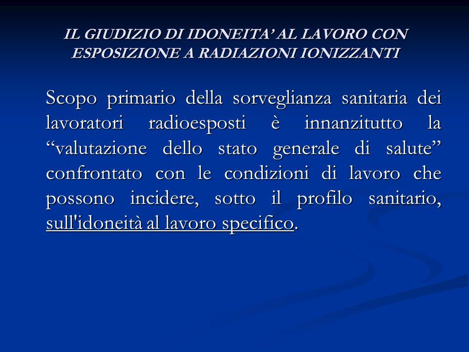 IL GIUDIZIO DI IDONEITA AL LAVORO CON ESPOSIZIONE A RADIAZIONI IONIZZANTI Scopo primario della sorveglianza sanitaria dei lavoratori radioesposti è in