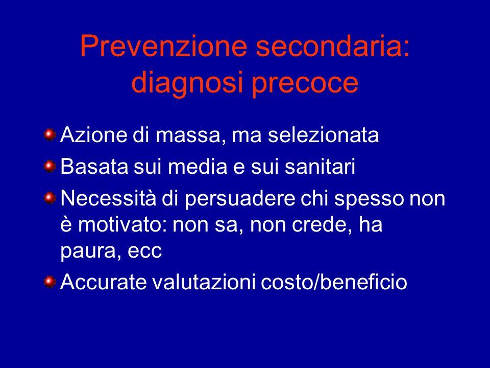 Prevenzione secondaria: diagnosi precoce Azione di massa, ma selezionata Basata sui media e sui sanitari Necessità di persuadere chi spesso non è moti