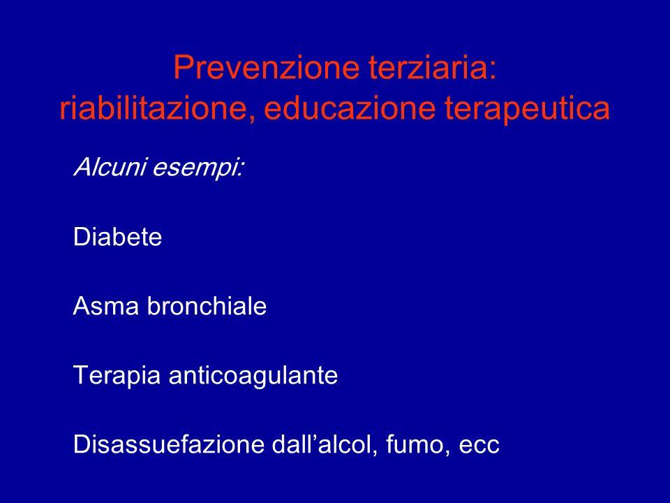 Prevenzione terziaria: riabilitazione, educazione terapeutica Alcuni esempi: Diabete Asma bronchiale Terapia anticoagulante Disassuefazione dallalcol,
