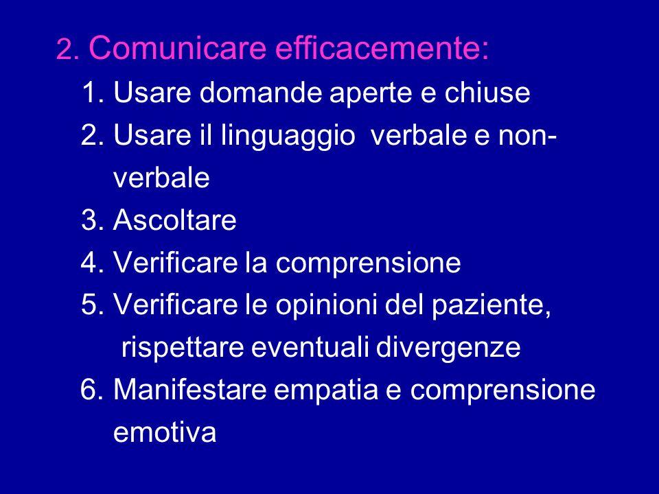 2. Comunicare efficacemente: 1. Usare domande aperte e chiuse 2. Usare il linguaggio verbale e non- verbale 3. Ascoltare 4. Verificare la comprensione