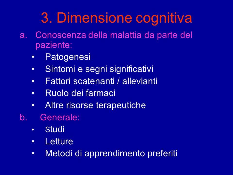 3. Dimensione cognitiva a.Conoscenza della malattia da parte del paziente: Patogenesi Sintomi e segni significativi Fattori scatenanti / allevianti Ru