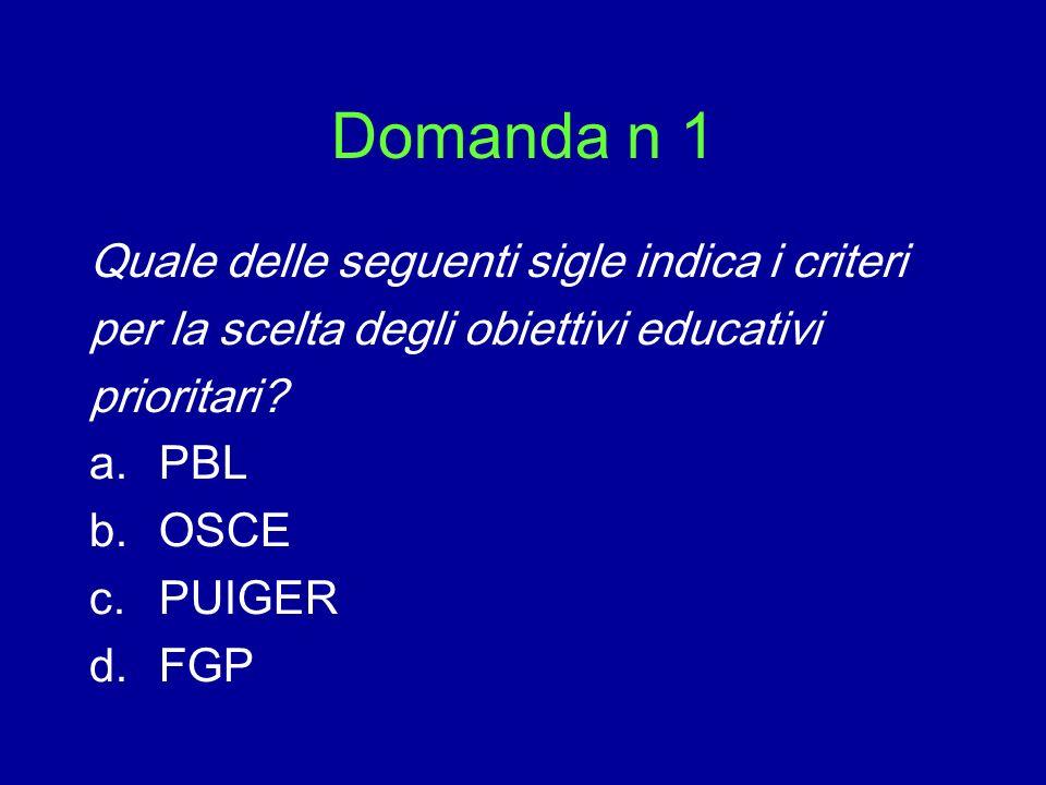 Domanda n 1 Quale delle seguenti sigle indica i criteri per la scelta degli obiettivi educativi prioritari? a.PBL b.OSCE c.PUIGER d.FGP
