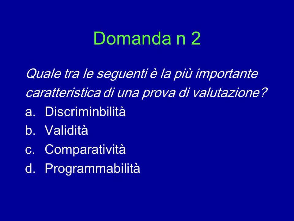 Domanda n 2 Quale tra le seguenti è la più importante caratteristica di una prova di valutazione? a.Discriminbilità b.Validità c.Comparatività d.Progr