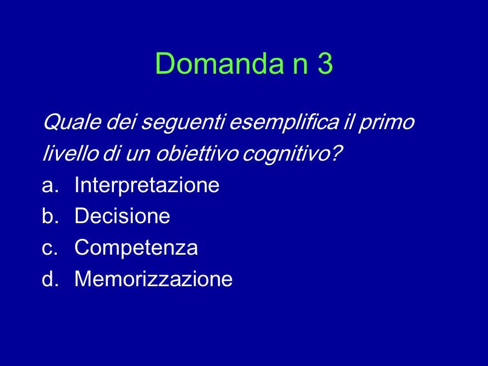 Domanda n 3 Quale dei seguenti esemplifica il primo livello di un obiettivo cognitivo? a.Interpretazione b.Decisione c.Competenza d.Memorizzazione