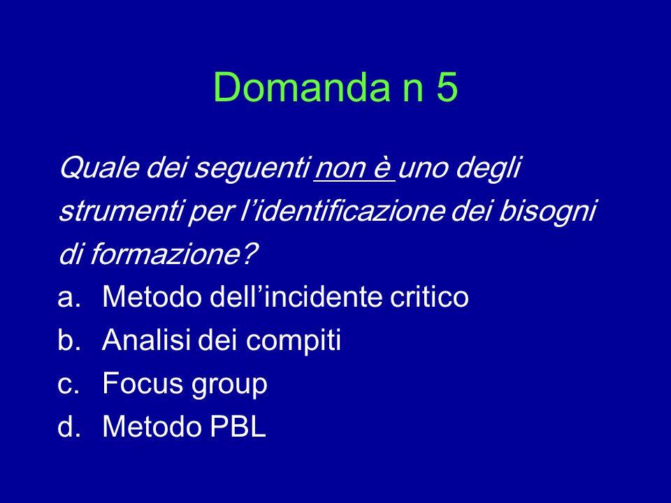 Domanda n 5 Quale dei seguenti non è uno degli strumenti per lidentificazione dei bisogni di formazione? a.Metodo dellincidente critico b.Analisi dei