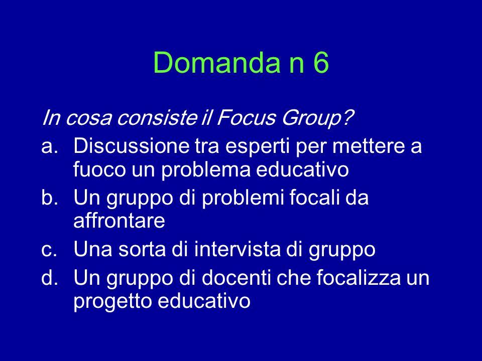 Domanda n 6 In cosa consiste il Focus Group? a.Discussione tra esperti per mettere a fuoco un problema educativo b.Un gruppo di problemi focali da aff