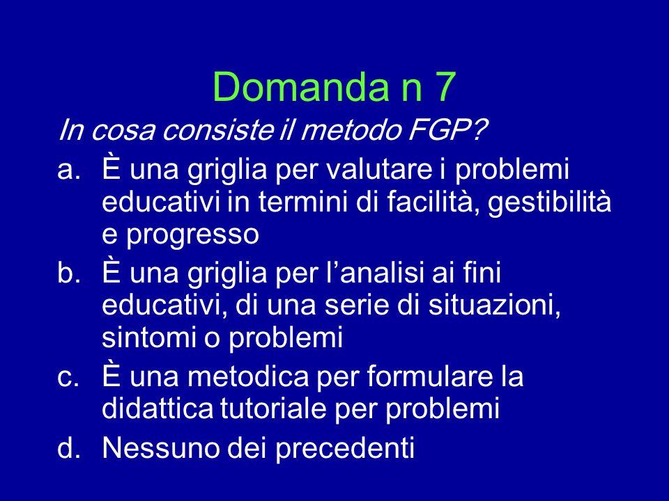Domanda n 7 In cosa consiste il metodo FGP? a.È una griglia per valutare i problemi educativi in termini di facilità, gestibilità e progresso b.È una