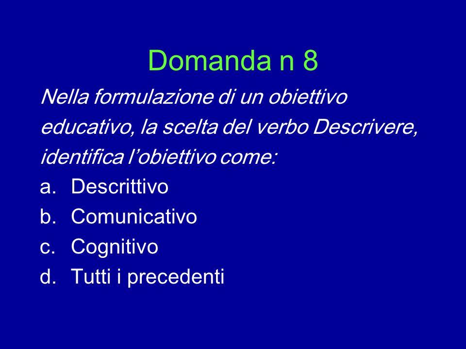 Domanda n 8 Nella formulazione di un obiettivo educativo, la scelta del verbo Descrivere, identifica lobiettivo come: a.Descrittivo b.Comunicativo c.C