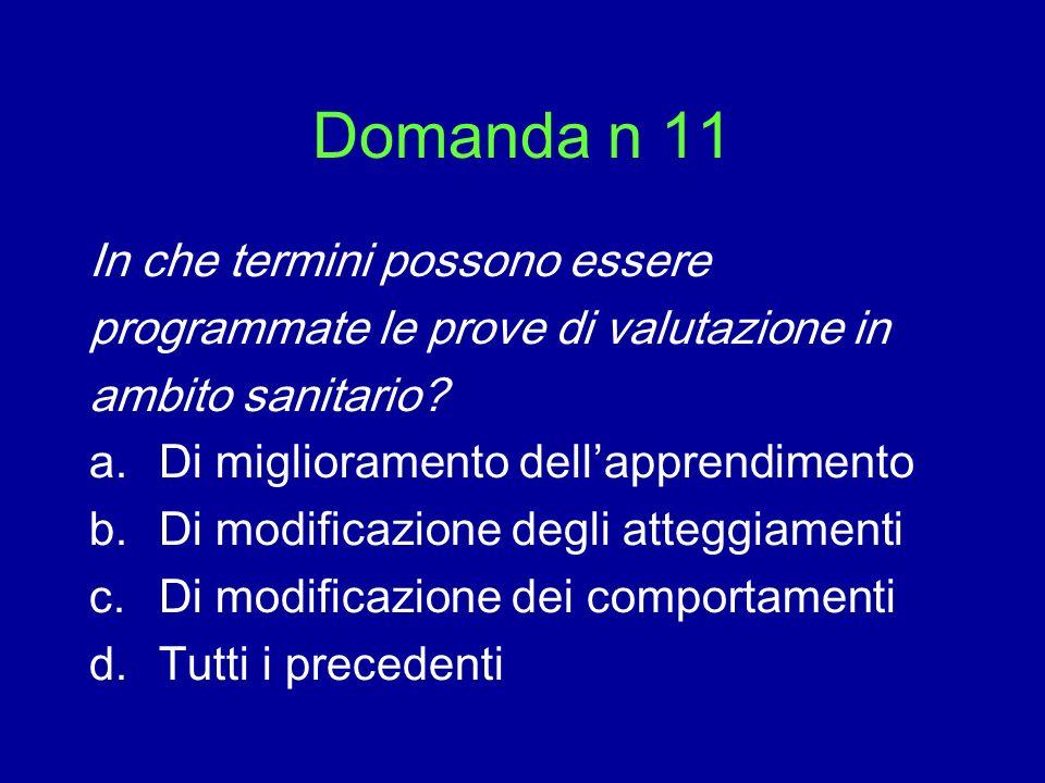 Domanda n 11 In che termini possono essere programmate le prove di valutazione in ambito sanitario? a.Di miglioramento dellapprendimento b.Di modifica