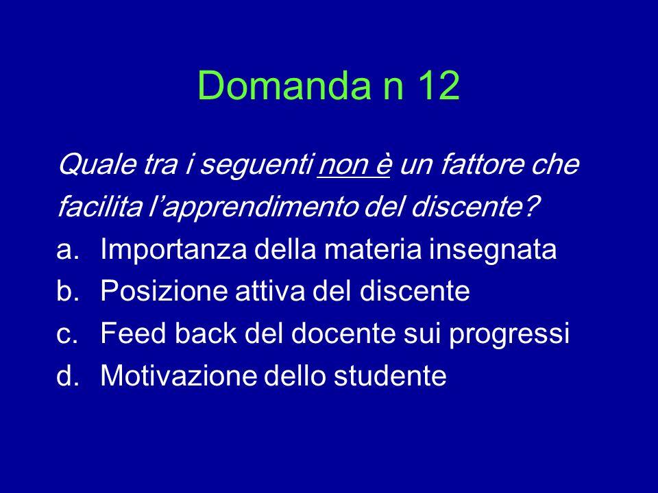 Domanda n 12 Quale tra i seguenti non è un fattore che facilita lapprendimento del discente? a.Importanza della materia insegnata b.Posizione attiva d