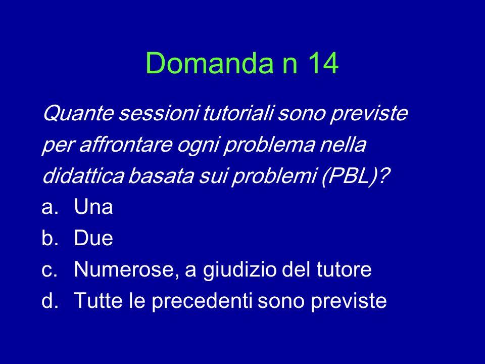 Domanda n 14 Quante sessioni tutoriali sono previste per affrontare ogni problema nella didattica basata sui problemi (PBL)? a.Una b.Due c.Numerose, a