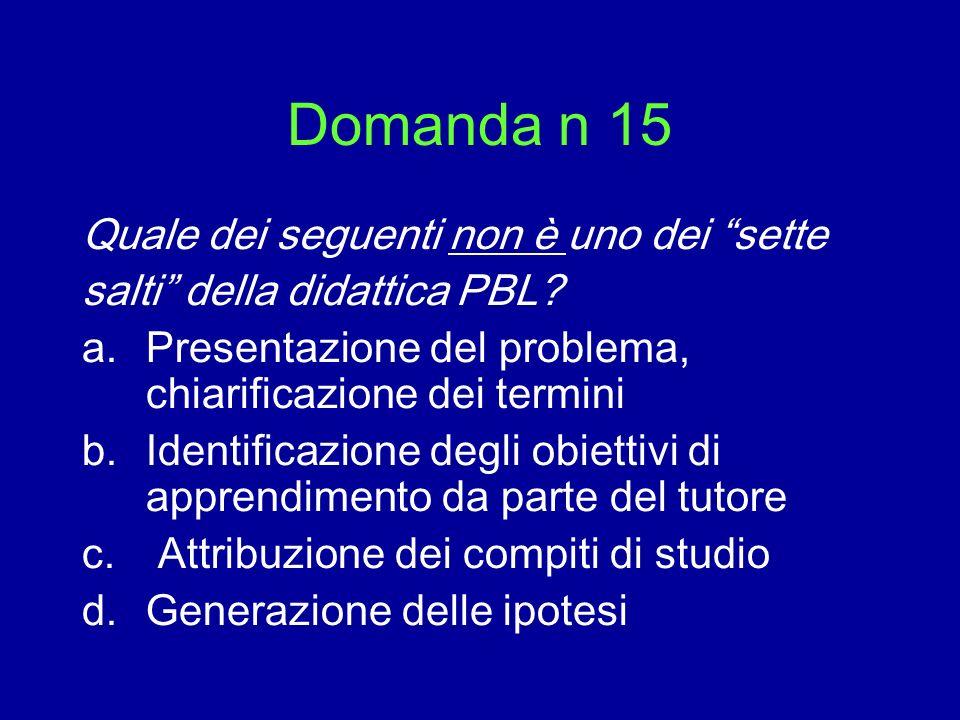 Domanda n 15 Quale dei seguenti non è uno dei sette salti della didattica PBL? a.Presentazione del problema, chiarificazione dei termini b.Identificaz