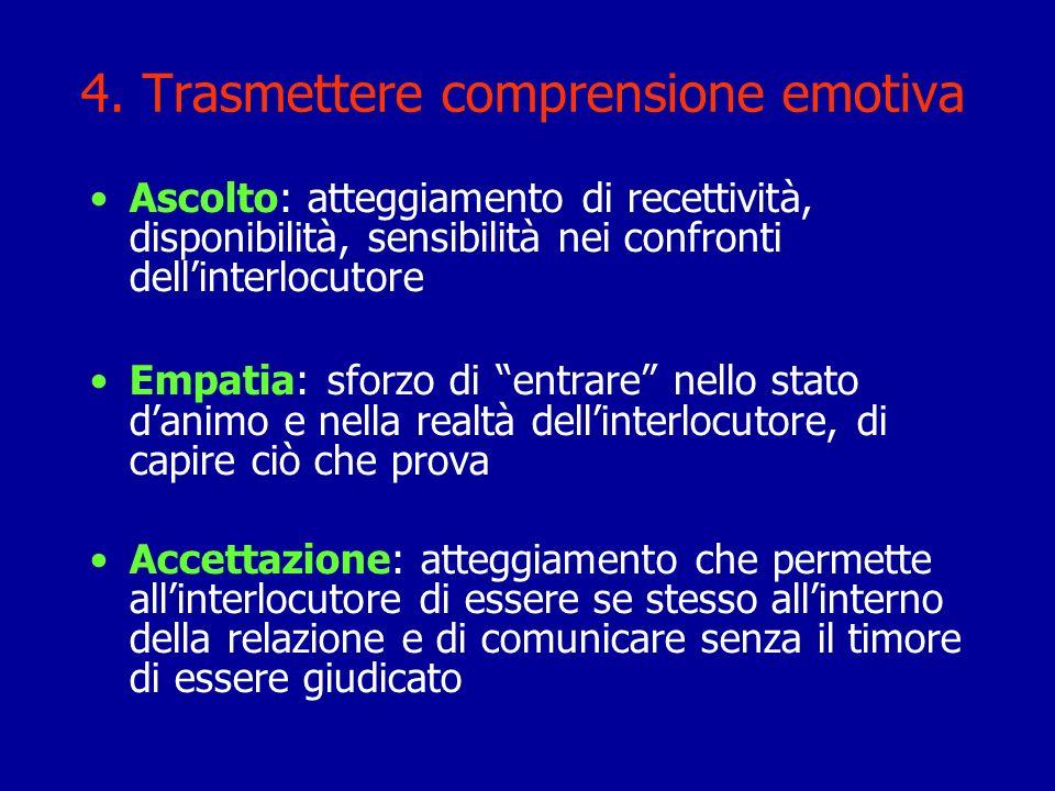 4. Trasmettere comprensione emotiva Ascolto: atteggiamento di recettività, disponibilità, sensibilità nei confronti dellinterlocutore Empatia: sforzo