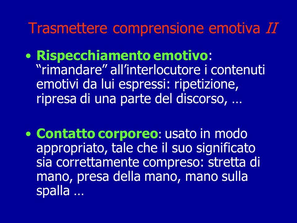 Trasmettere comprensione emotiva II Rispecchiamento emotivo: rimandare allinterlocutore i contenuti emotivi da lui espressi: ripetizione, ripresa di u