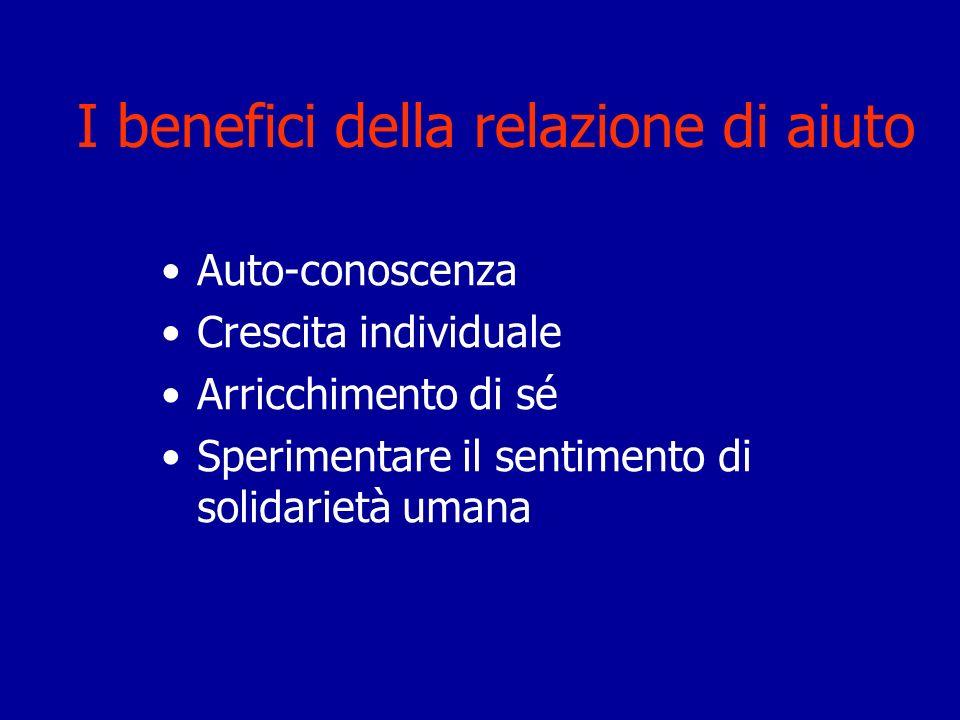 I benefici della relazione di aiuto Auto-conoscenza Crescita individuale Arricchimento di sé Sperimentare il sentimento di solidarietà umana