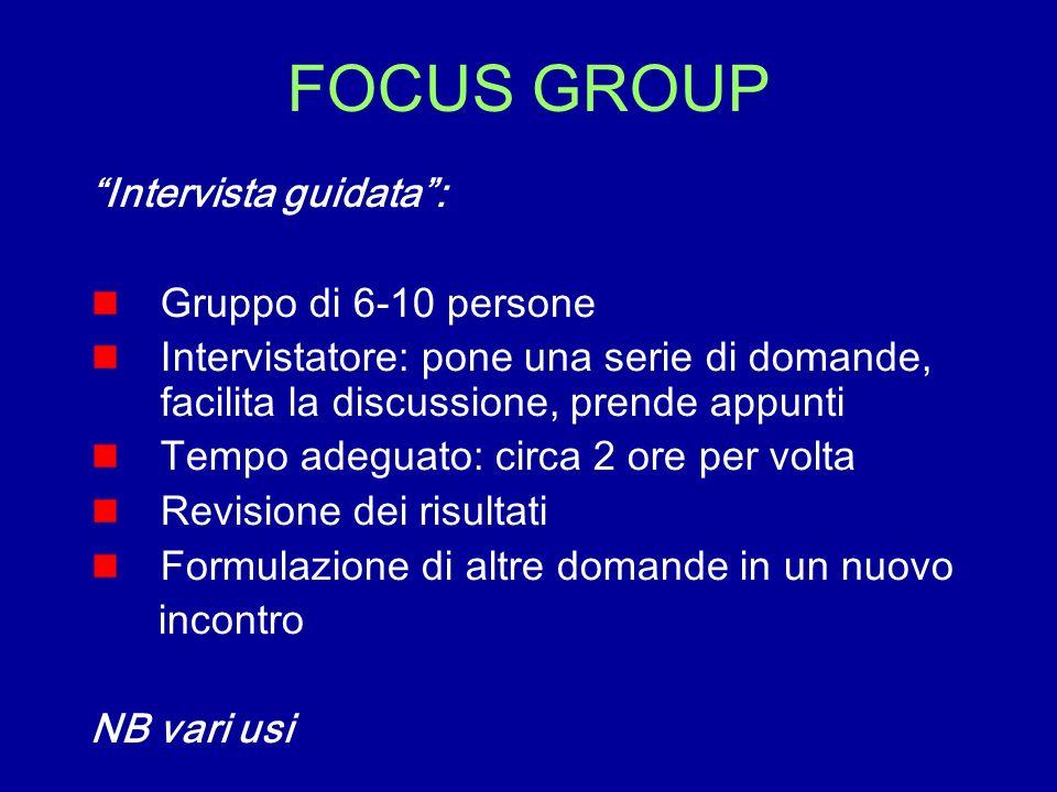 FOCUS GROUP Intervista guidata: Gruppo di 6-10 persone Intervistatore: pone una serie di domande, facilita la discussione, prende appunti Tempo adegua
