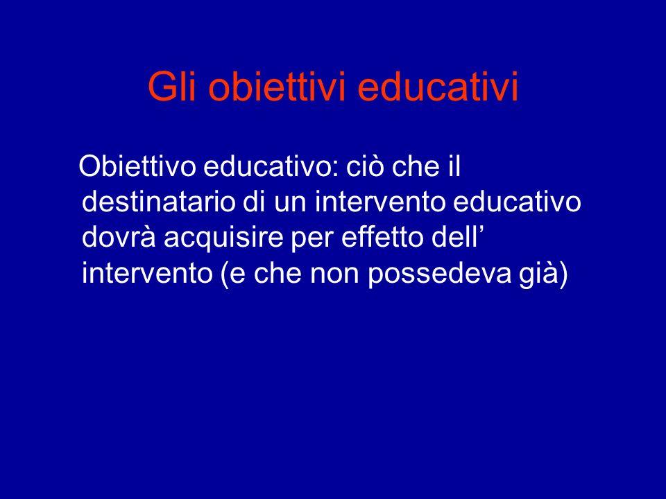 Gli obiettivi educativi Obiettivo educativo: ciò che il destinatario di un intervento educativo dovrà acquisire per effetto dell intervento (e che non