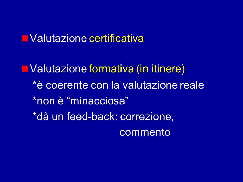 Valutazione certificativa Valutazione formativa (in itinere) *è coerente con la valutazione reale *non è minacciosa *dà un feed-back: correzione, comm