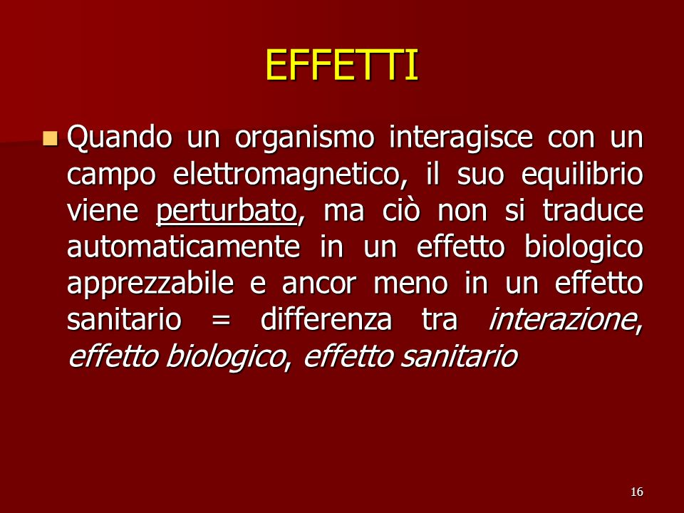 16 Quando un organismo interagisce con un campo elettromagnetico, il suo equilibrio viene perturbato, ma ciò non si traduce automaticamente in un effe