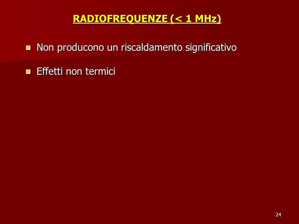 24 RADIOFREQUENZE (< 1 MHz) Non producono un riscaldamento significativo Non producono un riscaldamento significativo Effetti non termici Effetti non
