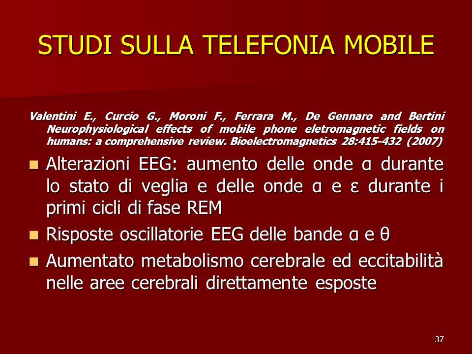 37 STUDI SULLA TELEFONIA MOBILE Valentini E., Curcio G., Moroni F., Ferrara M., De Gennaro and Bertini Neurophysiological effects of mobile phone elet