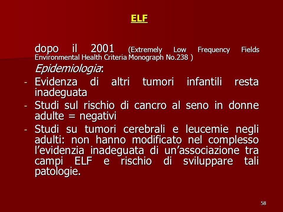 58ELF dopo il 2001 (Extremely Low Frequency Fields Environmental Health Criteria Monograph No.238 ) Epidemiologia: - Evidenza di altri tumori infantil