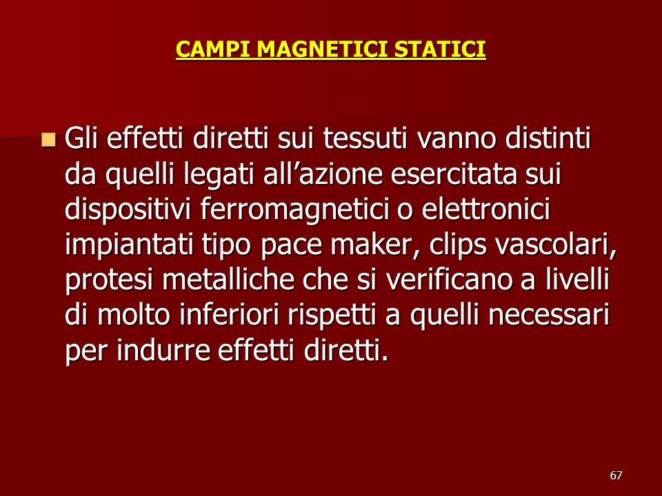 67 CAMPI MAGNETICI STATICI Gli effetti diretti sui tessuti vanno distinti da quelli legati allazione esercitata sui dispositivi ferromagnetici o elett