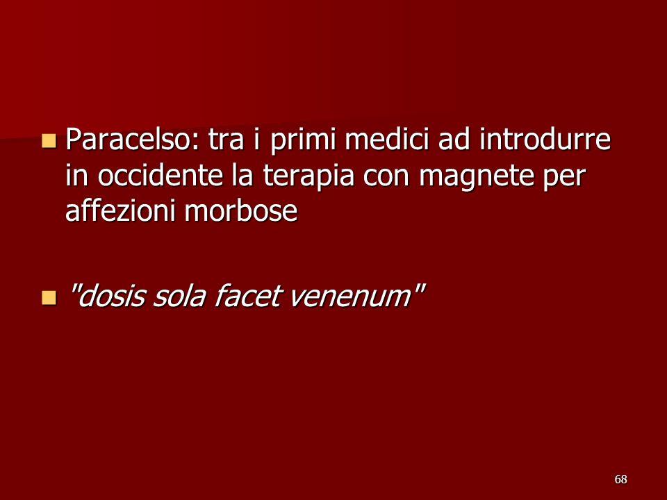 68 Paracelso: tra i primi medici ad introdurre in occidente la terapia con magnete per affezioni morbose Paracelso: tra i primi medici ad introdurre i