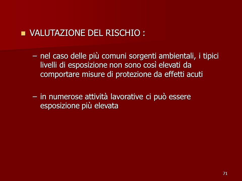 71 VALUTAZIONE DEL RISCHIO : VALUTAZIONE DEL RISCHIO : –nel caso delle più comuni sorgenti ambientali, i tipici livelli di esposizione non sono così e