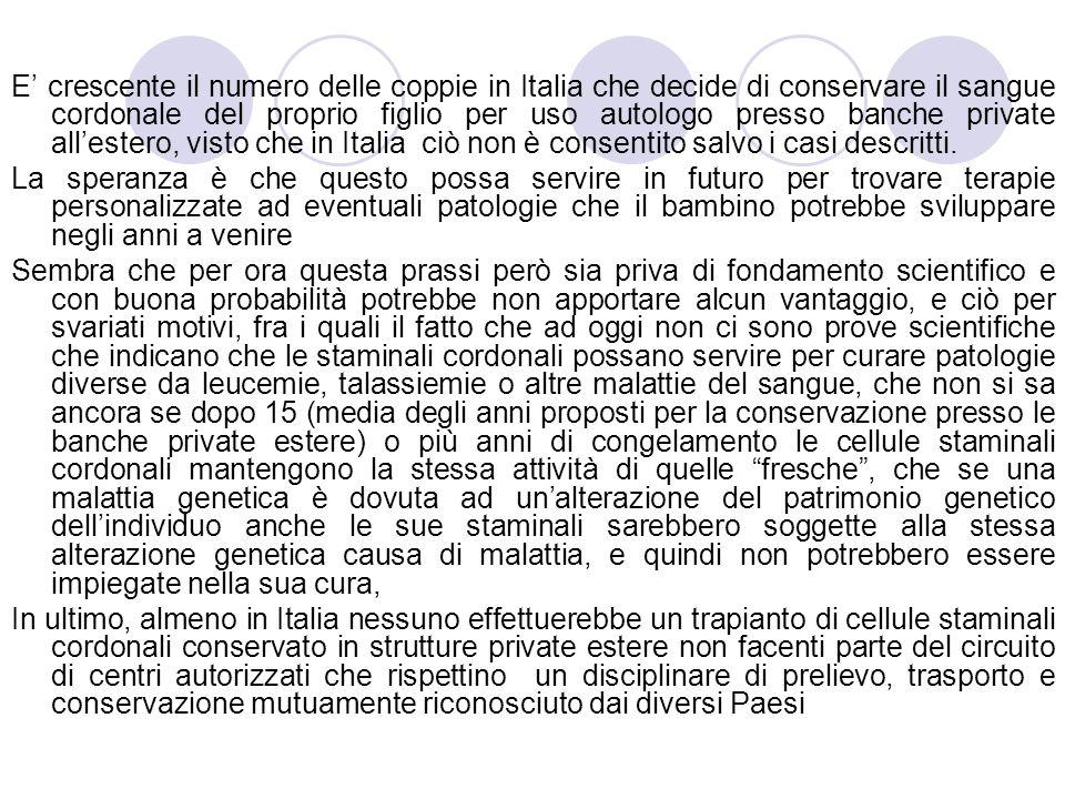E crescente il numero delle coppie in Italia che decide di conservare il sangue cordonale del proprio figlio per uso autologo presso banche private allestero, visto che in Italia ciò non è consentito salvo i casi descritti.