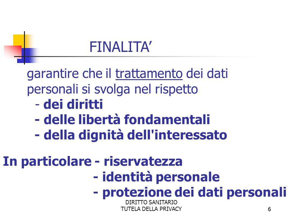 DIRITTO SANITARIO TUTELA DELLA PRIVACY6 garantire che il trattamento dei dati personali si svolga nel rispetto - dei diritti - delle libertà fondamentali - della dignità dell interessato FINALITA In particolare - riservatezza - identità personale - protezione dei dati personali
