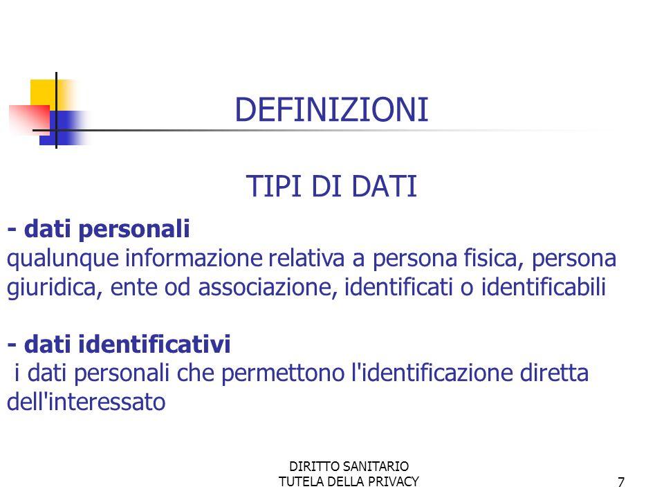 DIRITTO SANITARIO TUTELA DELLA PRIVACY7 DEFINIZIONI TIPI DI DATI - dati personali qualunque informazione relativa a persona fisica, persona giuridica, ente od associazione, identificati o identificabili - dati identificativi i dati personali che permettono l identificazione diretta dell interessato