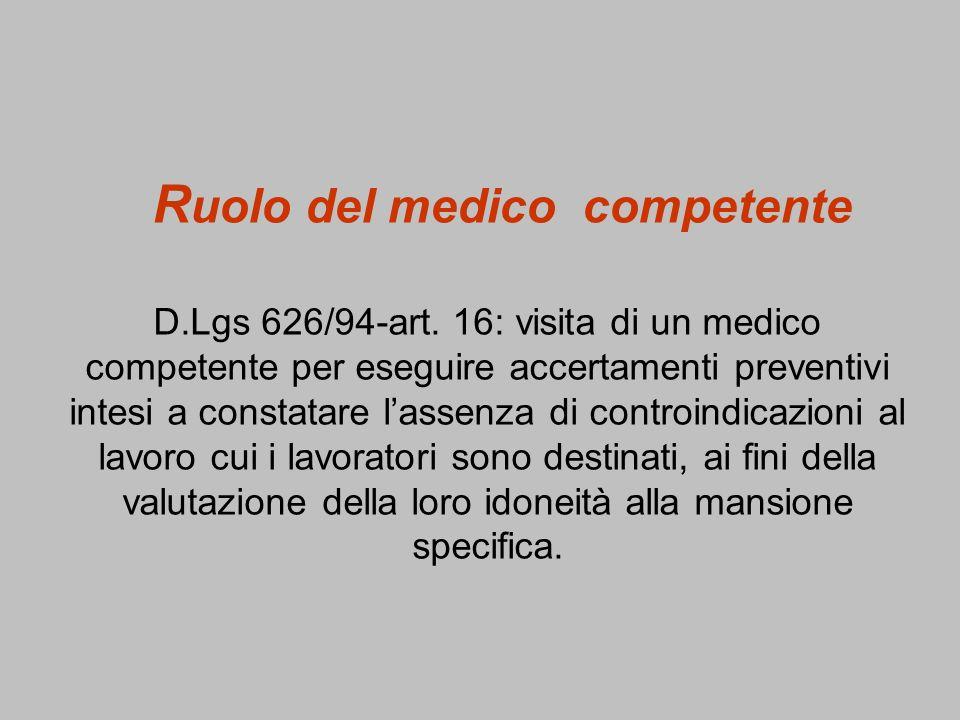 R uolo del medico competente D.Lgs 626/94-art. 16: visita di un medico competente per eseguire accertamenti preventivi intesi a constatare lassenza di