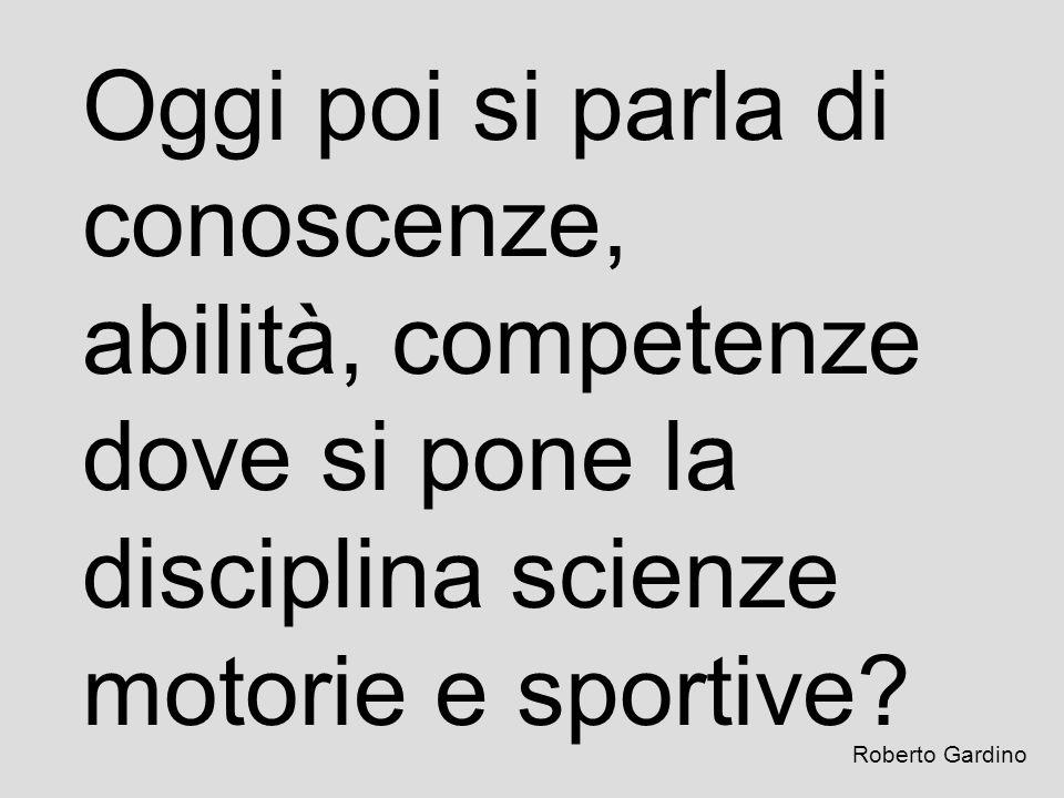 Oggi poi si parla di conoscenze, abilità, competenze dove si pone la disciplina scienze motorie e sportive? Roberto Gardino