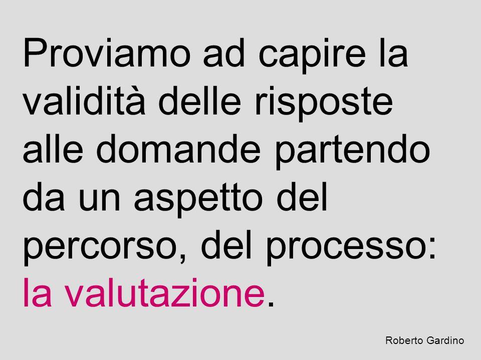 Proviamo ad capire la validità delle risposte alle domande partendo da un aspetto del percorso, del processo: la valutazione. Roberto Gardino
